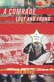 A Comrade Lost and Found - A Beijing Memoir ebook by Jan Wong