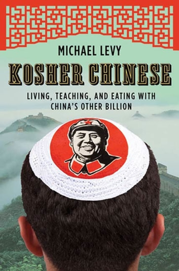Kosher Chinese - Living, Teaching, and Eating with China's Other Billion ebook by Michael Levy