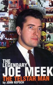 The Legendary Joe Meek: The Telstar Man ebook by John Repsch