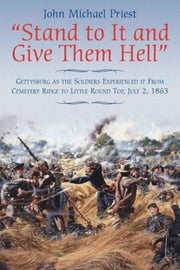 """Stand to It and Give Them Hell"" - Gettysburg as the Soldiers Experienced it from Cemetery Ridge to Little Round Top, July 2, 1863 ebook by John Michael Priest"