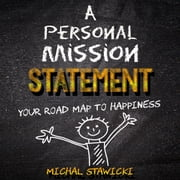 Personal Mission Statement, A: Your Road Map to Happiness audiobook by Michal Stawicki