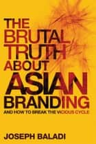 The Brutal Truth About Asian Branding ebook by Joseph Baladi