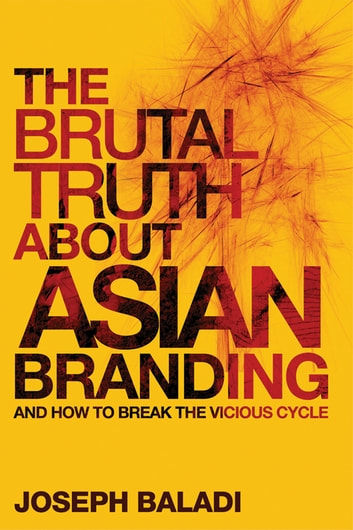 The Brutal Truth About Asian Branding - And How to Break the Vicious Cycle ebook by Joseph Baladi