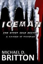 ICE MAN and Other Cold Deaths: a Six-Pack of Mysteries ebook by Michael D. Britton