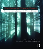 The Future of Trauma Theory - Contemporary Literary and Cultural Criticism ebook by Gert Buelens,Samuel Durrant,Robert Eaglestone