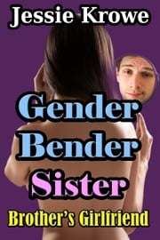 Gender Bender Sister: Brother's Girlfriend - Gender Transformation Erotica ebook by Jessie Krowe