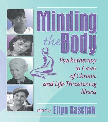 Minding the Body - Psychotherapy in Cases of Chronic and Life-Threatening Illness ebook by Ellyn Kaschak