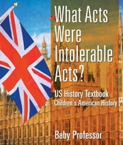 What Acts Were Intolerable Acts? US History Textbook | Children's American History ebook by Baby Professor