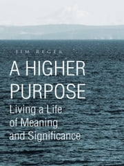 A HIGHER PURPOSE - Living a Life of Meaning and Significance ebook by Jim Reger