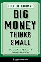 Big Money Thinks Small - Biases, Blind Spots, and Smarter Investing ebook by Joel Tillinghast