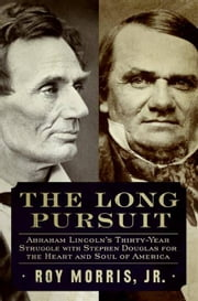 The Long Pursuit - Abraham Lincoln's Thirty-Year Struggle with Stephen Douglas for the Heart and Soul of America ebook by Roy Morris, Jr.