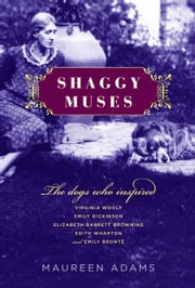 Shaggy Muses - The Dogs Who Inspired Virginia Woolf, Emily Dickinson, Elizabeth Barrett Browning, Edith Wharton, and Emily Bronte ebook by Maureen Adams
