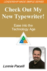 The Leadership Made Simple Series: Check Out My New Typewriter! Ease into the Technology Age ebook by Lonnie Pacelli