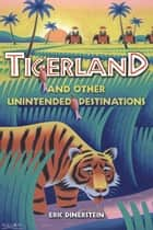 Tigerland and Other Unintended Destinations ebook by Eric Dinerstein