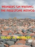 Weinberg on Writing: The Fieldstone Method ebook by Gerald M. Weinberg