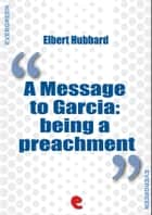 A Message to Garcia: Being a Preachment ebook by Elbert Hubbard