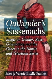 Outlander's Sassenachs - Essays on Gender, Race, Orientation and the Other in the Novels and Television Series ebook by
