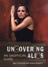 Uncovering Alias: An Unofficial Guide ebook by Stafford, Nikki