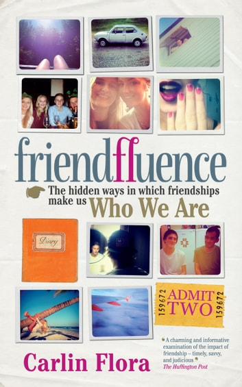 Friendfluence - The Hidden Ways in Which Friendships Make Us Who We Are ebook by Carlin Flora