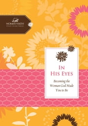 In His Eyes - Becoming the Woman God Made You to Be ebook by Women of Faith,Margaret Feinberg