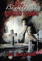Beautiful, Broken Things ebook by Rose Blackthorn