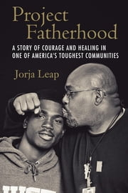 Project Fatherhood - A Story of Courage and Healing in One of America's Toughest Communities ebook by Jorja Leap