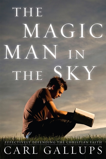 The Magic Man in the Sky - Effectively Defending the Christian Faith ebook by Carl Gallups