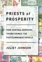 Priests of Prosperity - How Central Bankers Transformed the Postcommunist World ebook by Juliet Johnson