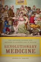 Revolutionary Medicine - The Founding Fathers and Mothers in Sickness and in Health ebook by Jeanne E. Abrams