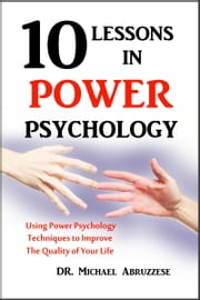 10 Lessons in Power Psychology: Using Power Psychology Techniques To Improve The Quality Of Your Life ebook by Michael Abruzzese, Ph.D.