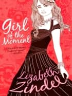 Girl of the Moment ebook by Lizabeth Zindel