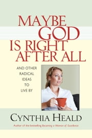 Maybe God Is Right After All - And Other Radical Ideas to Live By ebook by Cynthia Heald