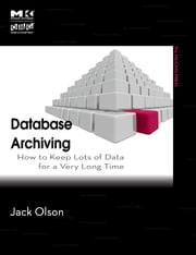 Database Archiving - How to Keep Lots of Data for a Very Long Time ebook by Jack E. Olson