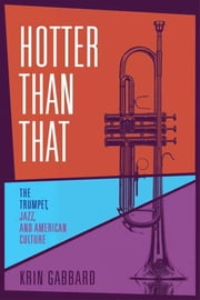 Hotter Than That - The Trumpet, Jazz, and American Culture ebook by Krin Gabbard