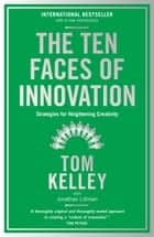The Ten Faces of Innovation: Strategies for Heightening Creativity ebook by Tom Kelley