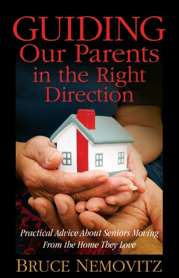 Guiding Our Parents in the Right Direction - Practical Advice About Seniors Moving From the Home They Love ebook by Bruce Nemovitz