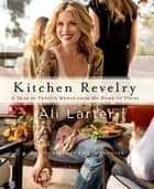 Kitchen Revelry - A Year of Festive Menus from My Home to Yours ebook by Ali Larter