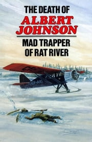 The Death of Albert Johnson: Mad Trapper of Rat River - Mad Trapper of Rat River ebook by Frank W. Anderson