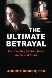 The Ultimate Betrayal - The Enabling Mother, Incest and Sexual Abuse ebook by Audrey Ricker, PhD