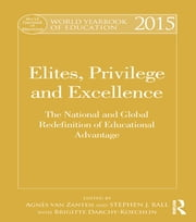 World Yearbook of Education 2015 - Elites, Privilege and Excellence: The National and Global Redefinition of Educational Advantage ebook by Agnès van Zanten,Stephen J. Ball,Brigitte Darchy-Koechlin