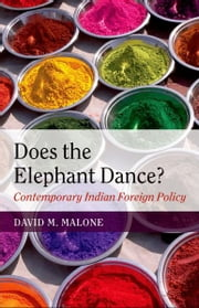 Does the Elephant Dance? - Contemporary Indian Foreign Policy ebook by David M. Malone