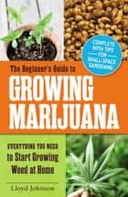 The Beginner's Guide to Growing Marijuana - Everything You Need to Start Growing Weed at Home ebook by Lloyd Johnson