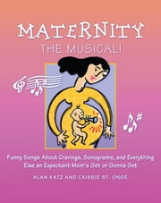 Maternity the Musical! - Funny Songs About Cravings, Sonograms, and Everything Else an Expectant Mom's Got or Gonna Get ebook by Caissie St. Onge,Alan Katz,bCreative