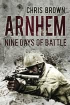 Arnhem - Nine Days of Battle ebook by Dr. Chris Brown