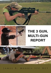The 3 Gun, Multi-gun report ebook by James R. Morris SFC RET