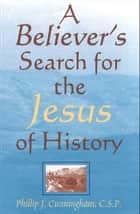 Believers Search for the Jesus of History, A ebook by Phillip J. Cunningham, CSP