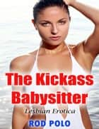The Kickass Babysitter (Lesbian Erotica) ebook by Rod Polo
