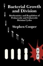 Bacterial Growth and Division - Biochemistry and Regulation of Prokaryotic and Eukaryotic Division Cycles ebook by Stephen Cooper