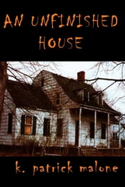 An Unfinished House ebook by K. Patrick Malone