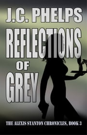 Reflections of Grey: Book Three of the Alexis Stanton Chronicles ebook by J.C. Phelps
